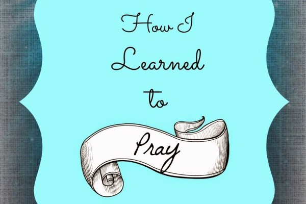 How I Learned To Pray