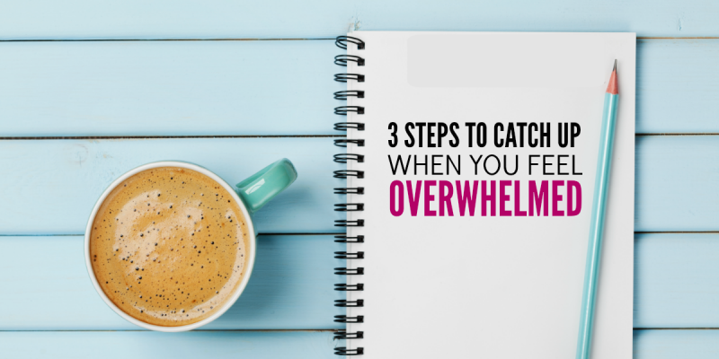 3 Steps to Catch Up When You Feel Overwhelmed