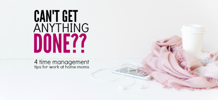 Ahhh!!  I can't get anything done! 4 Time Management Tips for Work at Home Moms