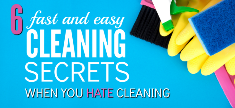 6 Fast and Easy House Cleaning Secrets When You Hate Cleaning