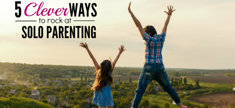 5 Clever Ways to Rock at Solo Parenting