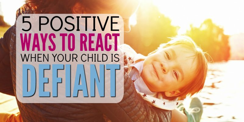 5 Positive Ways to React When Your Child is Defiant