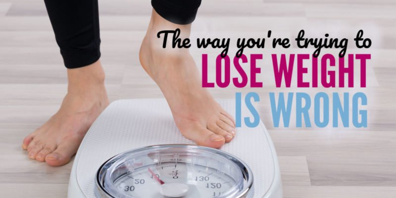 The way you're trying to lose weight is wrong